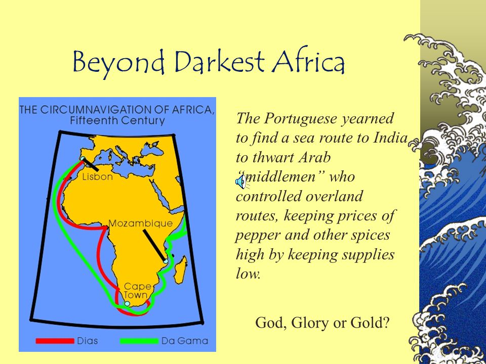 "Beyond Darkest Africa The Portuguese yearned to find a sea route to India to thwart Arab ""middlemen"" who controlled overland routes, keeping prices of"