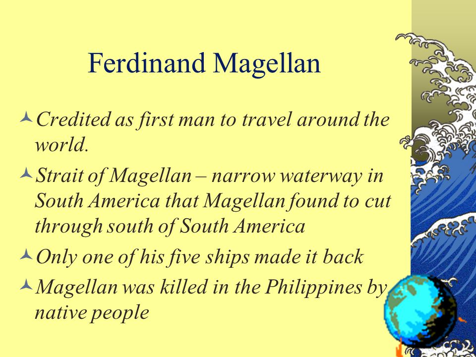 Ferdinand Magellan Credited as first man to travel around the world. Strait of Magellan – narrow waterway in South America that Magellan found to cut