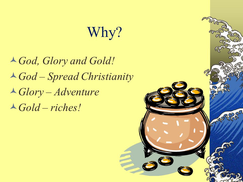 Why? God, Glory and Gold! God – Spread Christianity Glory – Adventure Gold – riches!