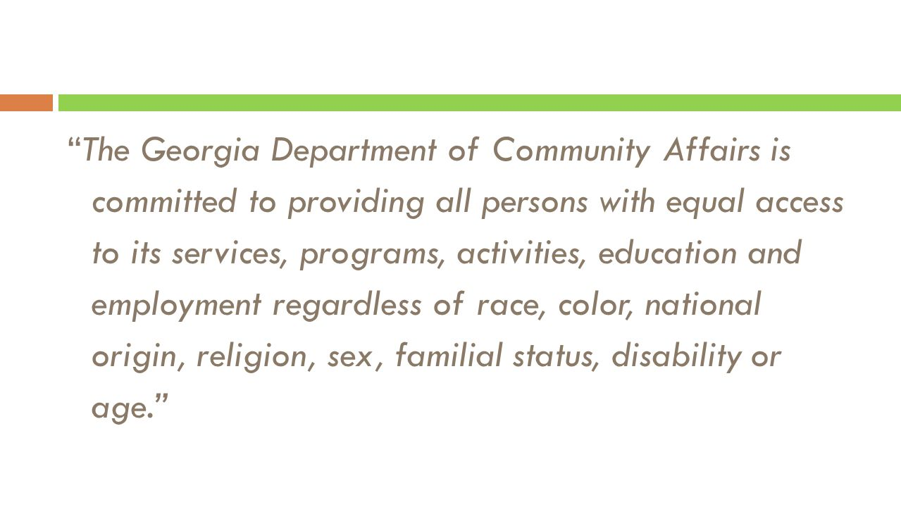 The Georgia Department of Community Affairs is committed to providing all persons with equal access to its services, programs, activities, education and employment regardless of race, color, national origin, religion, sex, familial status, disability or age.