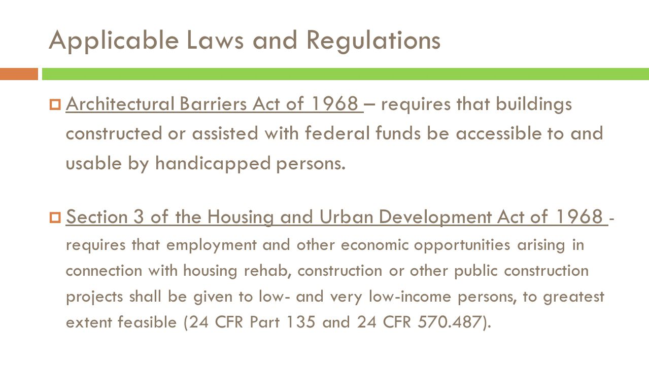 Applicable Laws and Regulations  Architectural Barriers Act of 1968 – requires that buildings constructed or assisted with federal funds be accessible to and usable by handicapped persons.