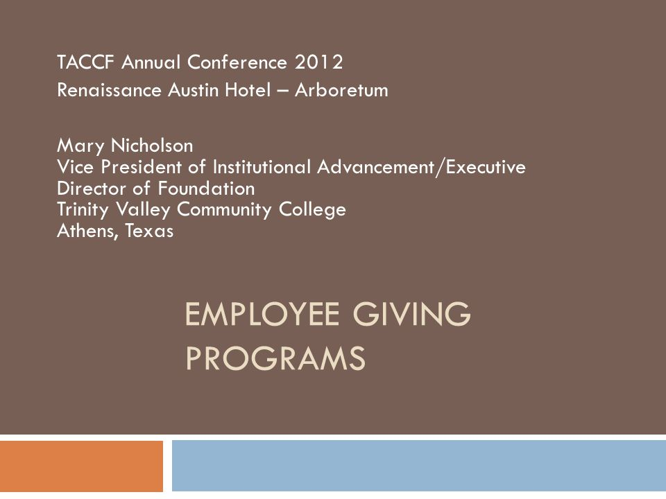 EMPLOYEE GIVING PROGRAMS TACCF Annual Conference 2012 Renaissance Austin Hotel – Arboretum Mary Nicholson Vice President of Institutional Advancement/Executive Director of Foundation Trinity Valley Community College Athens, Texas