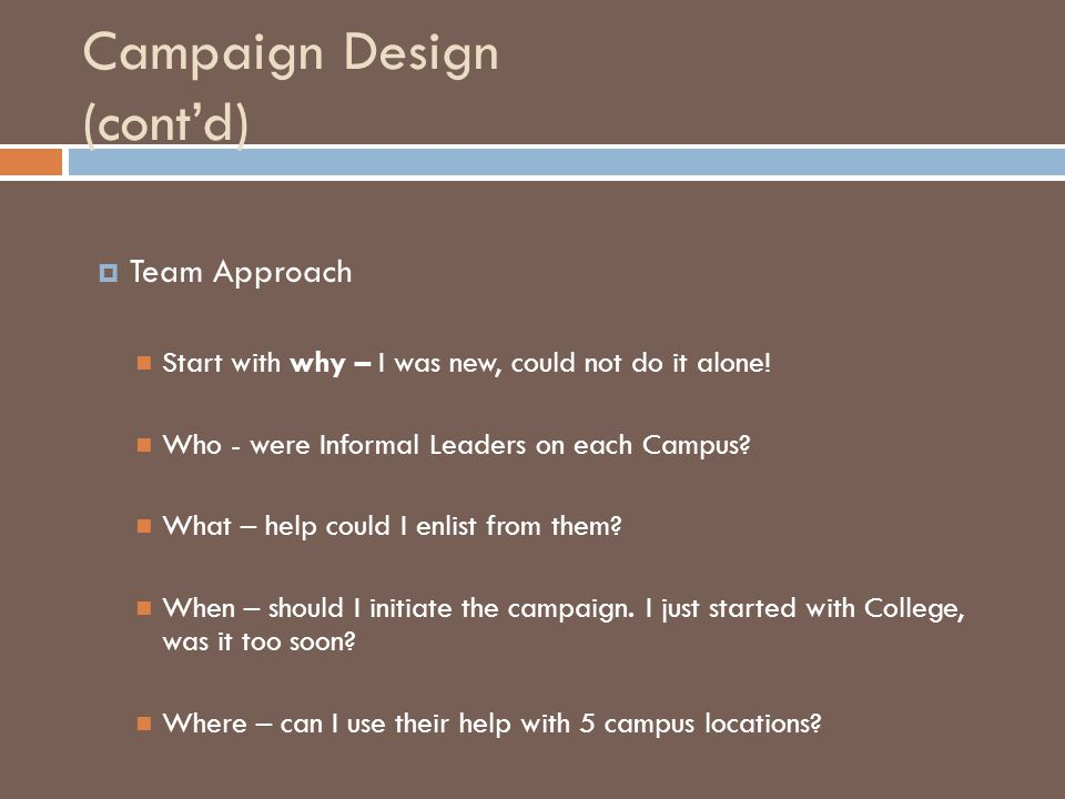 Campaign Design (cont'd)  Team Approach Start with why – I was new, could not do it alone! Who - were Informal Leaders on each Campus? What – help co