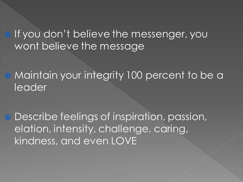  If you don't believe the messenger, you wont believe the message  Maintain your integrity 100 percent to be a leader  Describe feelings of inspiration, passion, elation, intensity, challenge, caring, kindness, and even LOVE