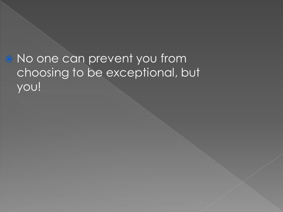  No one can prevent you from choosing to be exceptional, but you!