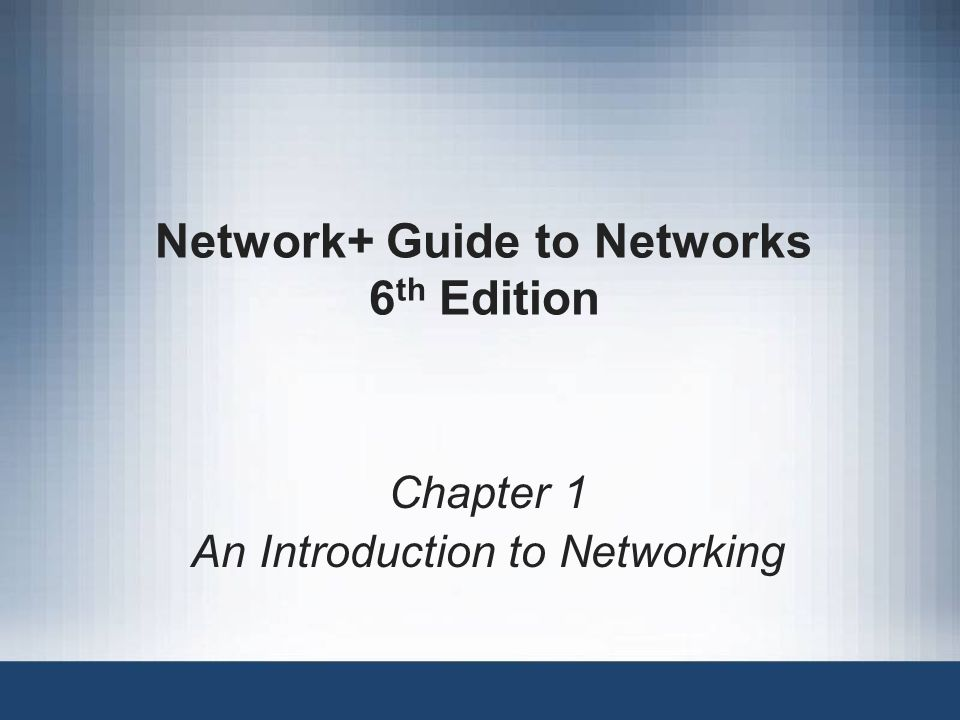 Network+ Guide to Networks 6 th Edition Chapter 1 An Introduction to Networking