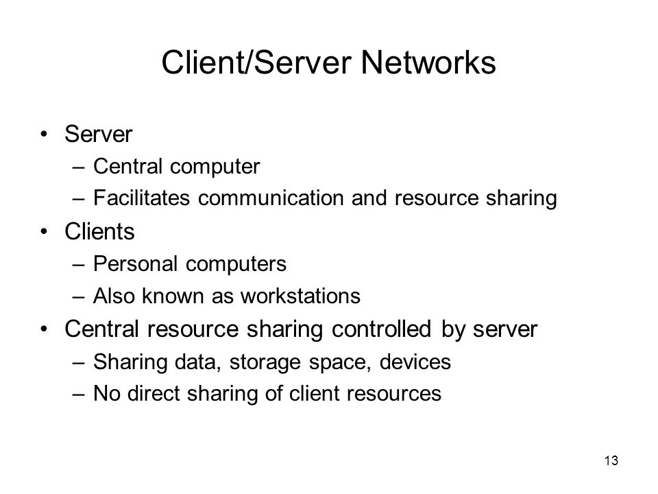 13 Client/Server Networks Server –Central computer –Facilitates communication and resource sharing Clients –Personal computers –Also known as workstat