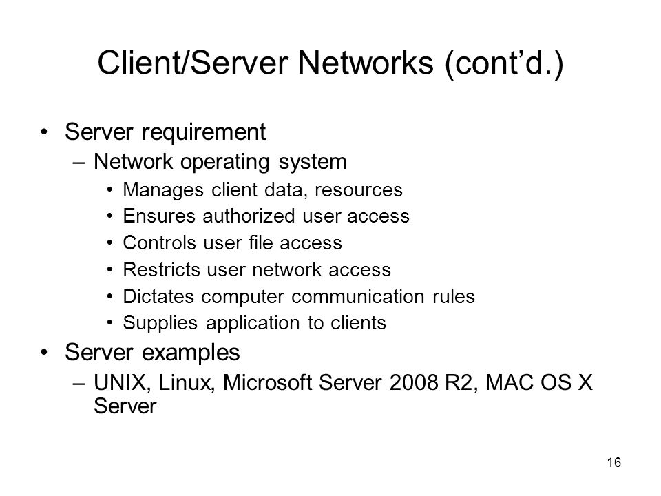 16 Client/Server Networks (cont'd.) Server requirement –Network operating system Manages client data, resources Ensures authorized user access Control