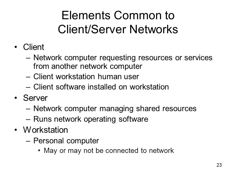 23 Elements Common to Client/Server Networks Client –Network computer requesting resources or services from another network computer –Client workstati