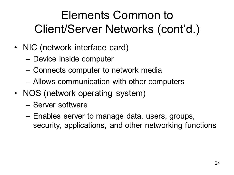 24 Elements Common to Client/Server Networks (cont'd.) NIC (network interface card) –Device inside computer –Connects computer to network media –Allow