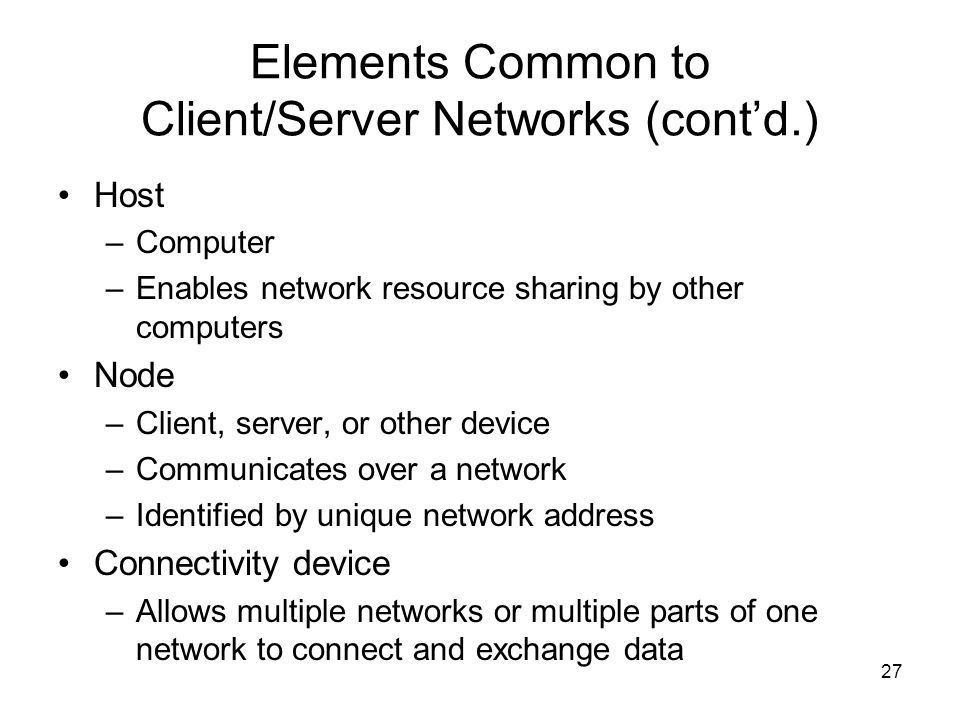 27 Elements Common to Client/Server Networks (cont'd.) Host –Computer –Enables network resource sharing by other computers Node –Client, server, or other device –Communicates over a network –Identified by unique network address Connectivity device –Allows multiple networks or multiple parts of one network to connect and exchange data