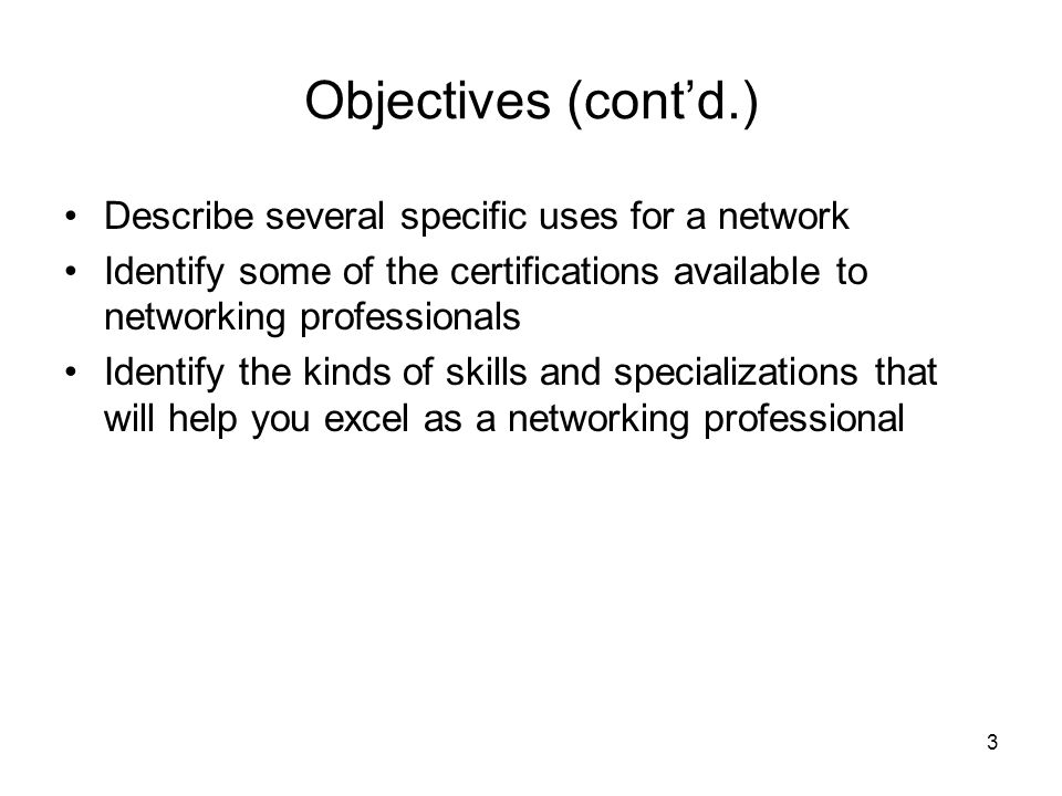 3 Objectives (cont'd.) Describe several specific uses for a network Identify some of the certifications available to networking professionals Identify the kinds of skills and specializations that will help you excel as a networking professional