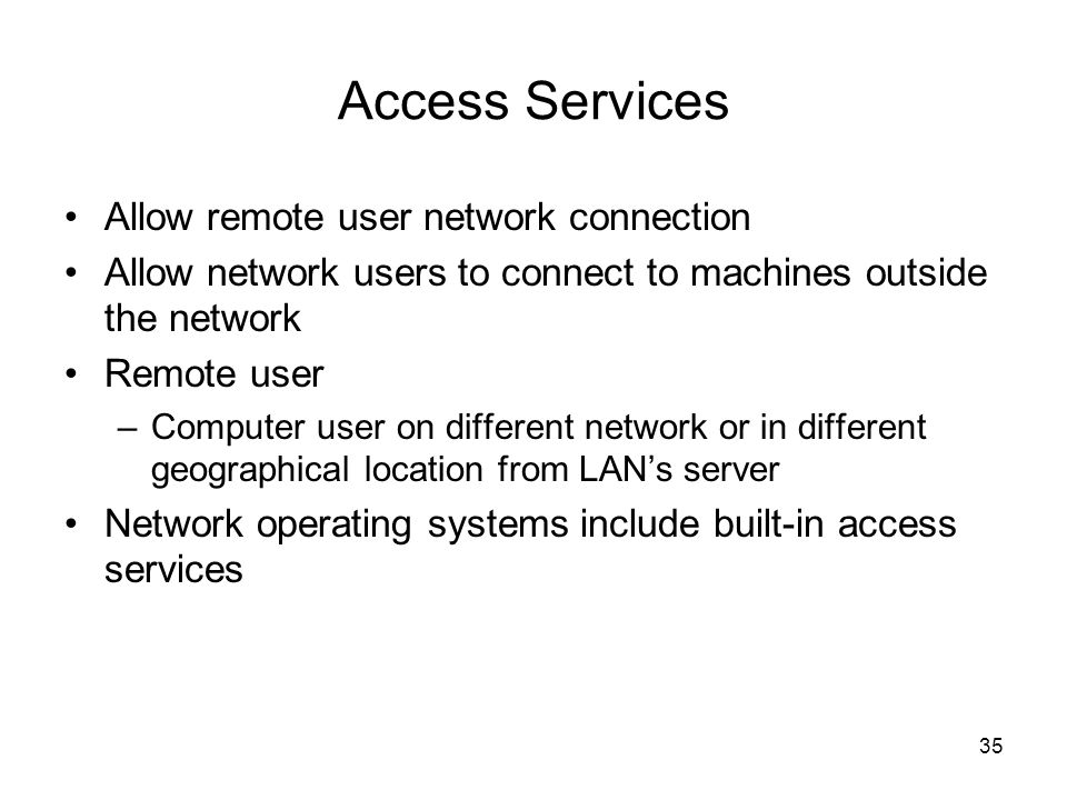 35 Access Services Allow remote user network connection Allow network users to connect to machines outside the network Remote user –Computer user on different network or in different geographical location from LAN's server Network operating systems include built-in access services