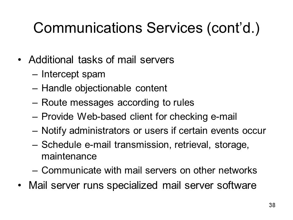 Communications Services (cont'd.) Additional tasks of mail servers –Intercept spam –Handle objectionable content –Route messages according to rules –Provide Web-based client for checking e-mail –Notify administrators or users if certain events occur –Schedule e-mail transmission, retrieval, storage, maintenance –Communicate with mail servers on other networks Mail server runs specialized mail server software 38