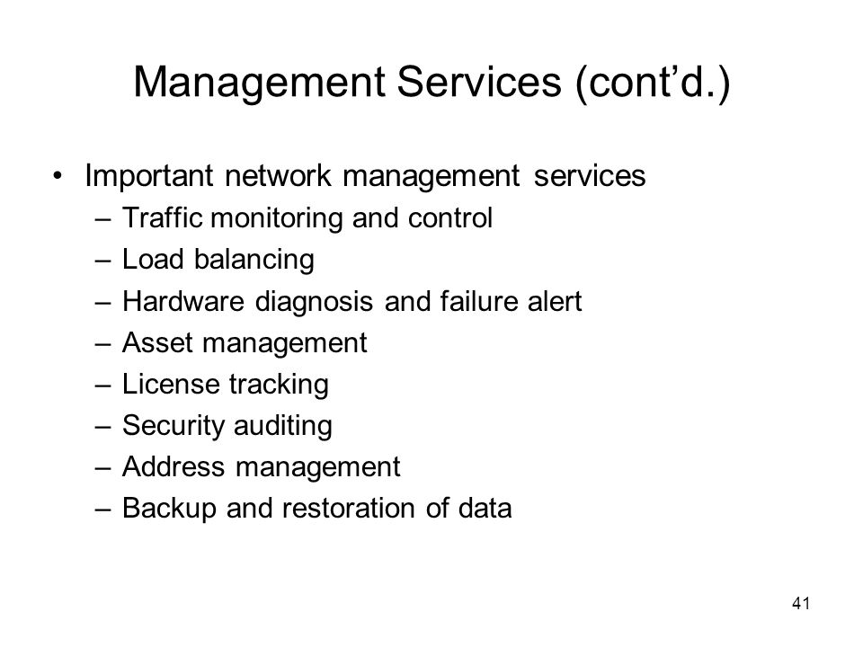 41 Management Services (cont'd.) Important network management services –Traffic monitoring and control –Load balancing –Hardware diagnosis and failure alert –Asset management –License tracking –Security auditing –Address management –Backup and restoration of data