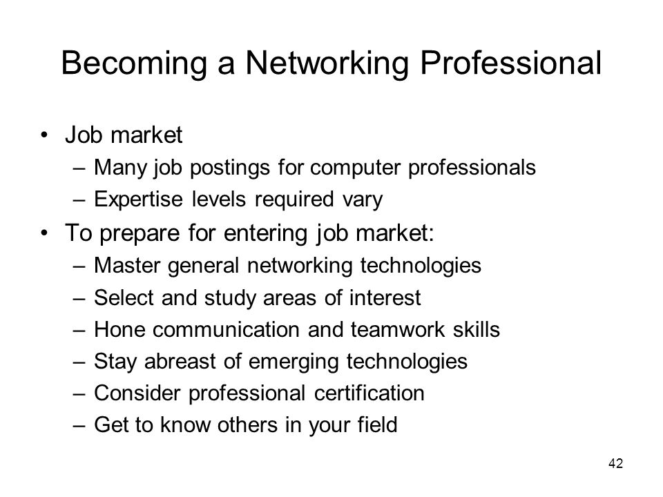 42 Becoming a Networking Professional Job market –Many job postings for computer professionals –Expertise levels required vary To prepare for entering