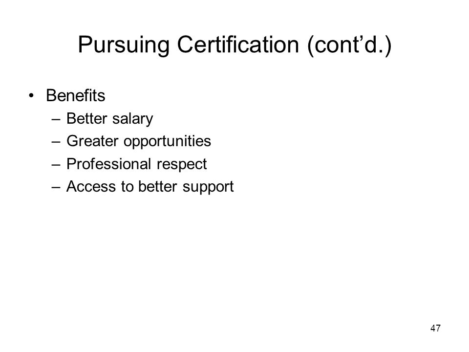 47 Pursuing Certification (cont'd.) Benefits –Better salary –Greater opportunities –Professional respect –Access to better support