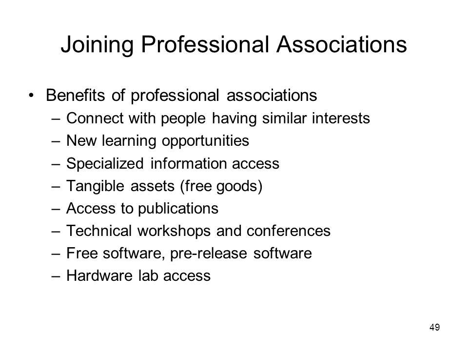 49 Joining Professional Associations Benefits of professional associations –Connect with people having similar interests –New learning opportunities –Specialized information access –Tangible assets (free goods) –Access to publications –Technical workshops and conferences –Free software, pre-release software –Hardware lab access