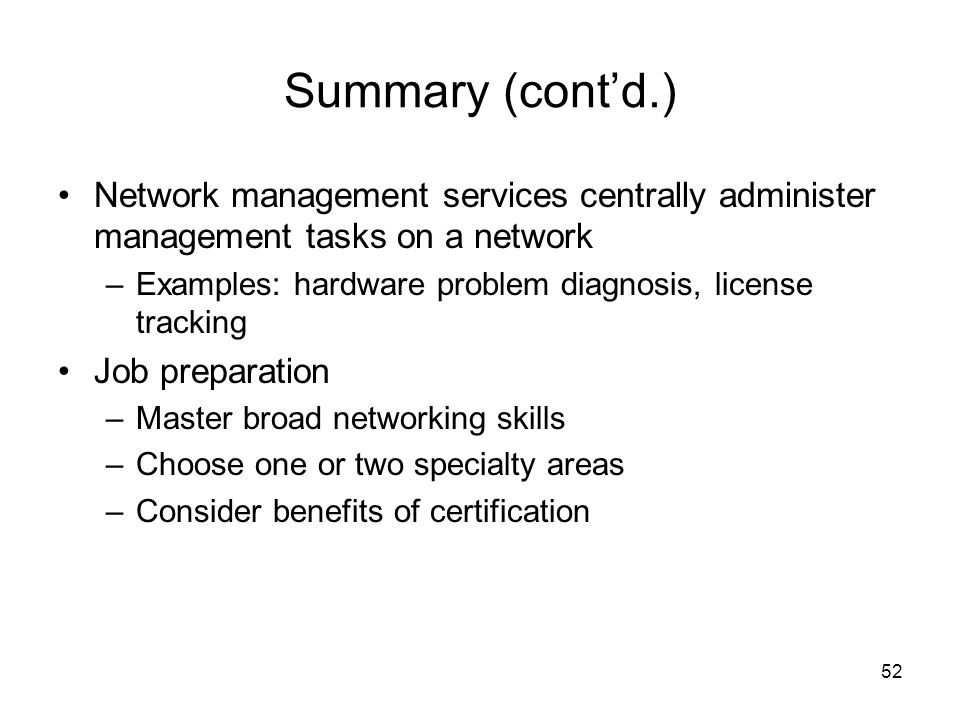 52 Summary (cont'd.) Network management services centrally administer management tasks on a network –Examples: hardware problem diagnosis, license tracking Job preparation –Master broad networking skills –Choose one or two specialty areas –Consider benefits of certification