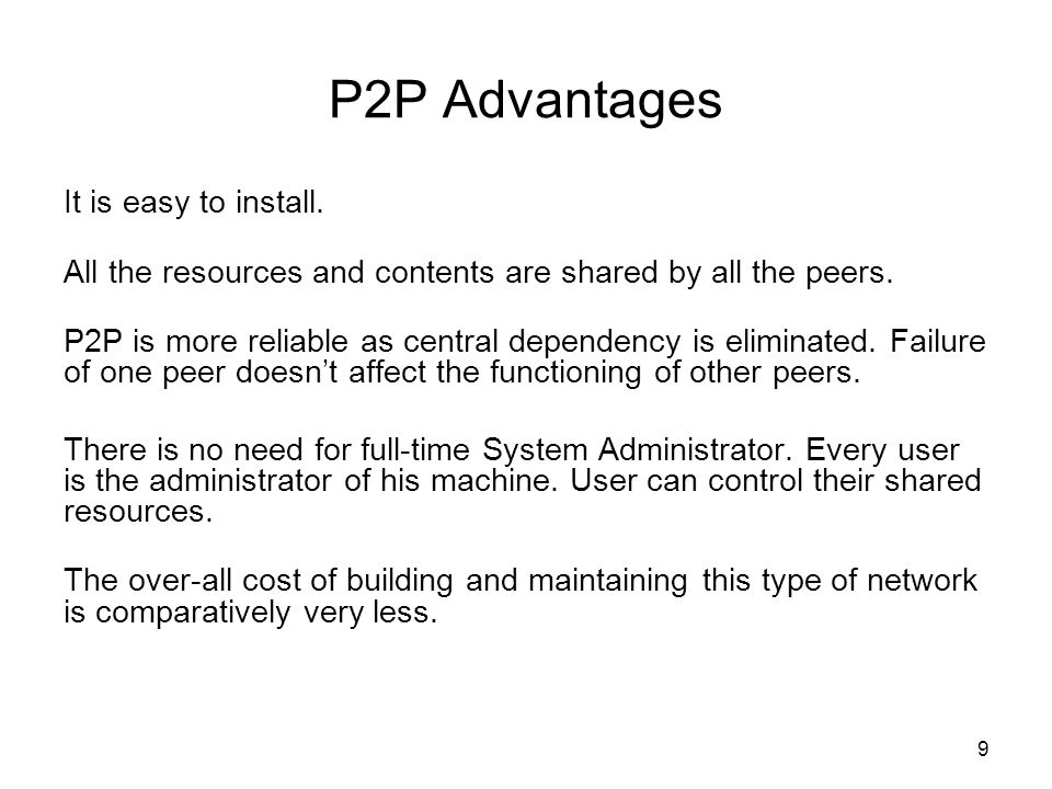 P2P Advantages It is easy to install. All the resources and contents are shared by all the peers.