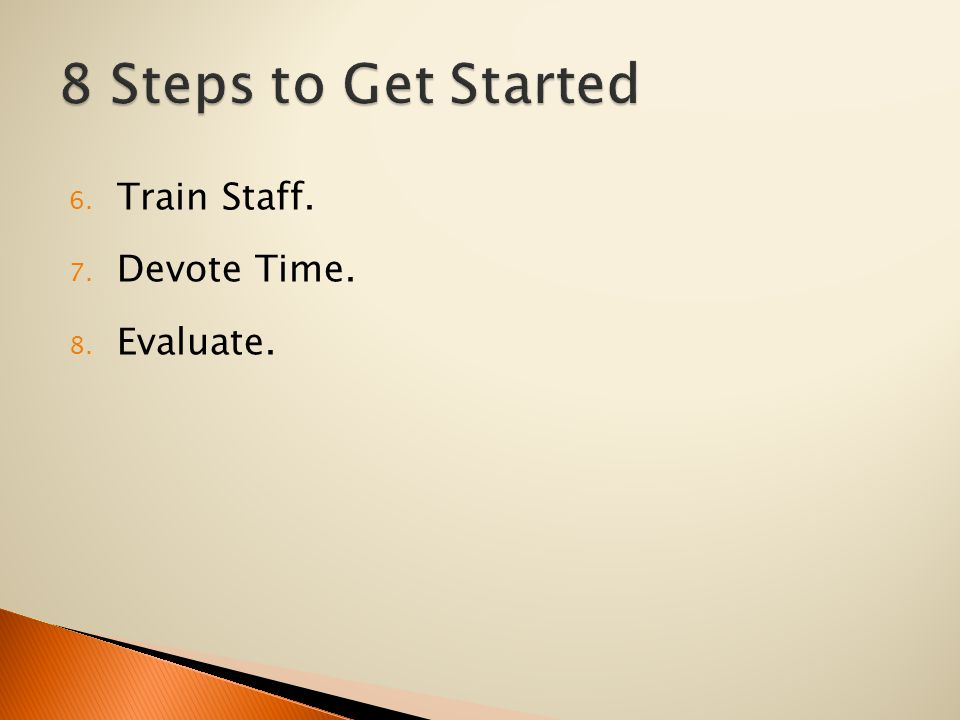 6. Train Staff. 7. Devote Time. 8. Evaluate.