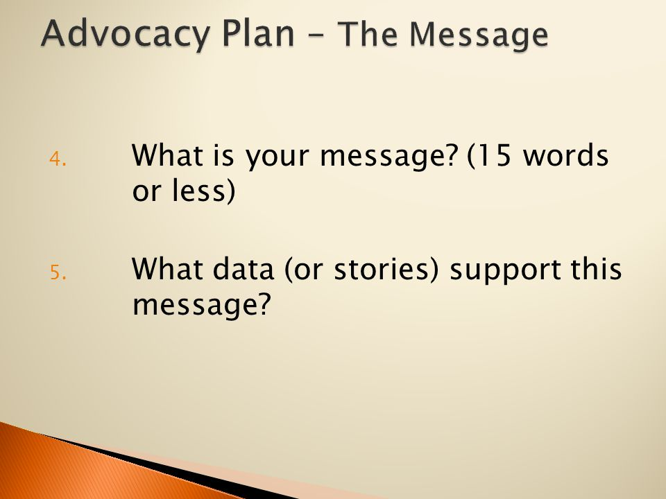 4. What is your message? (15 words or less) 5. What data (or stories) support this message?
