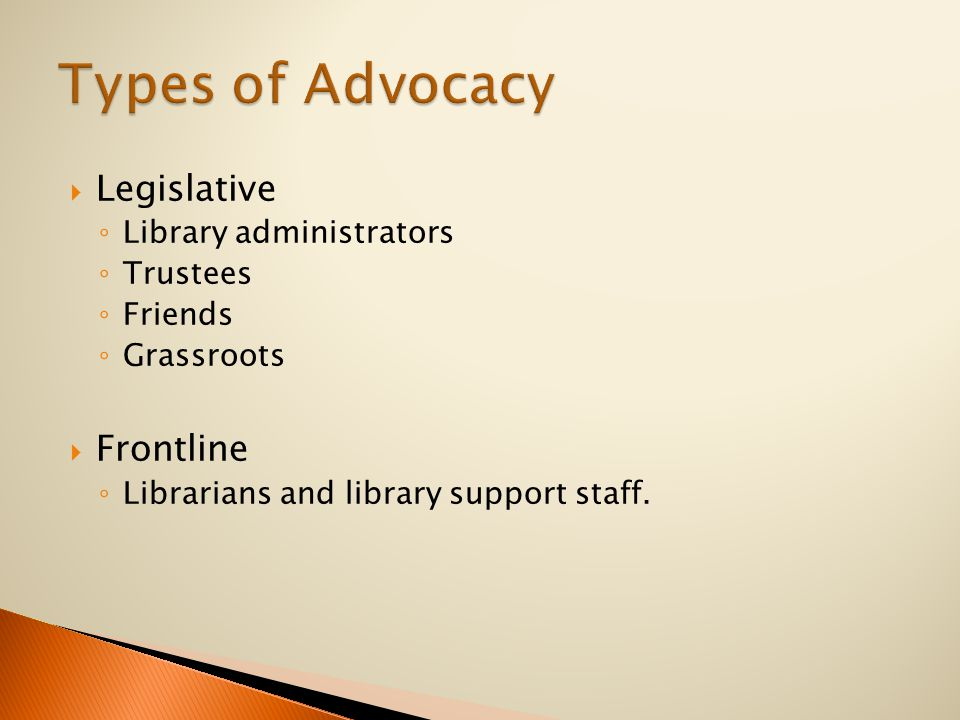  Legislative ◦ Library administrators ◦ Trustees ◦ Friends ◦ Grassroots  Frontline ◦ Librarians and library support staff.