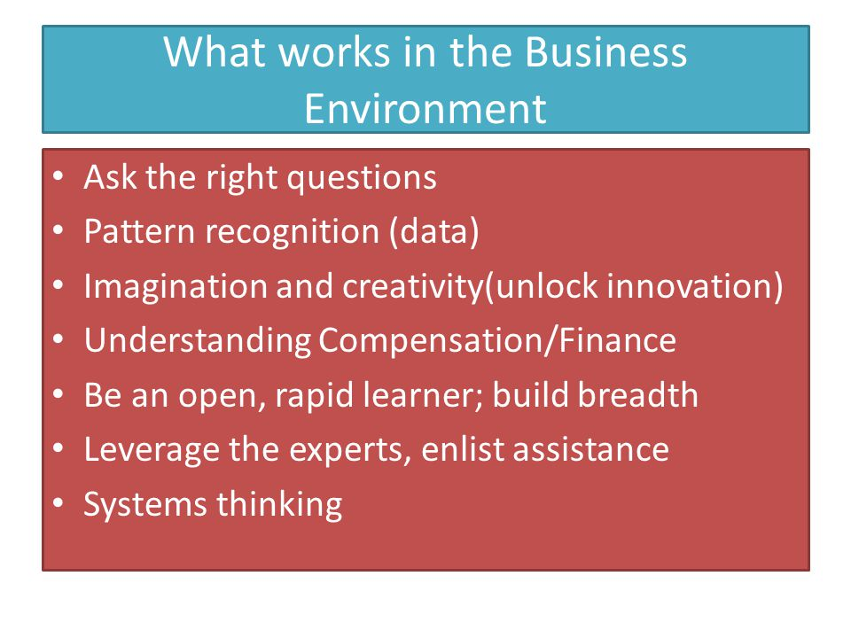 What works in the Business Environment Ask the right questions Pattern recognition (data) Imagination and creativity(unlock innovation) Understanding