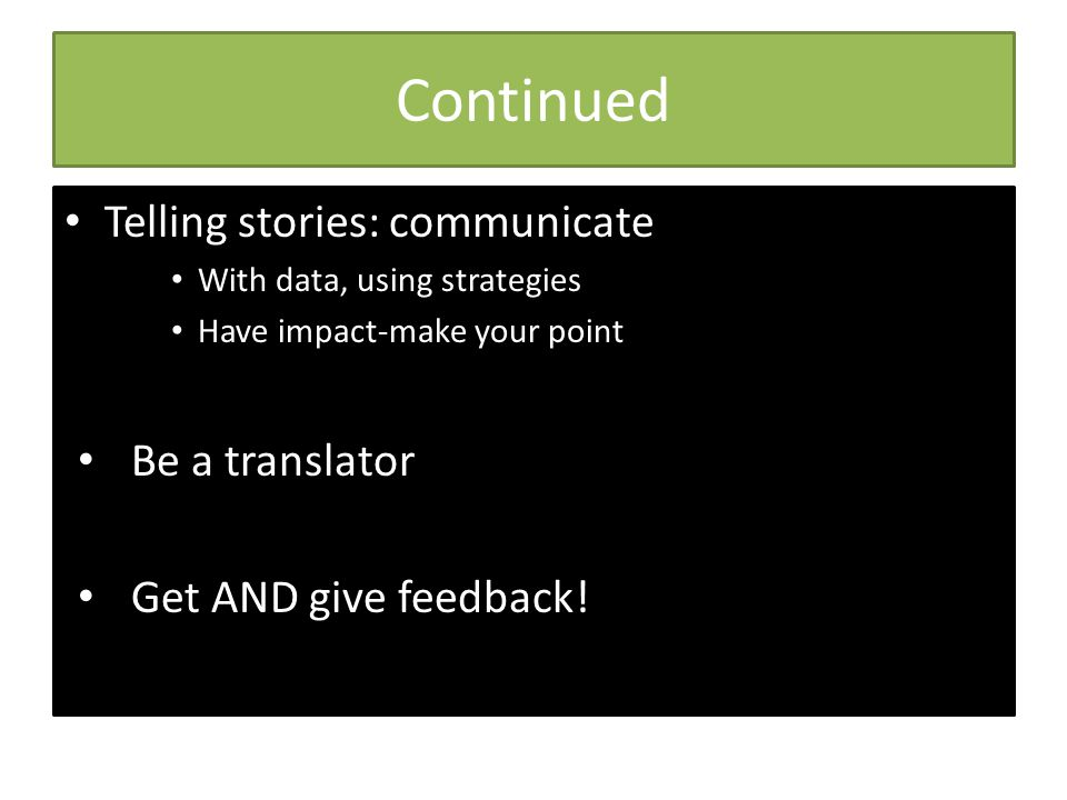 Continued Telling stories: communicate With data, using strategies Have impact-make your point Be a translator Get AND give feedback!