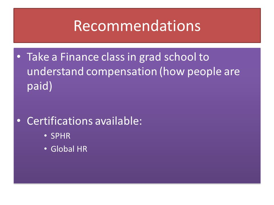 Recommendations Take a Finance class in grad school to understand compensation (how people are paid) Certifications available: SPHR Global HR Take a F