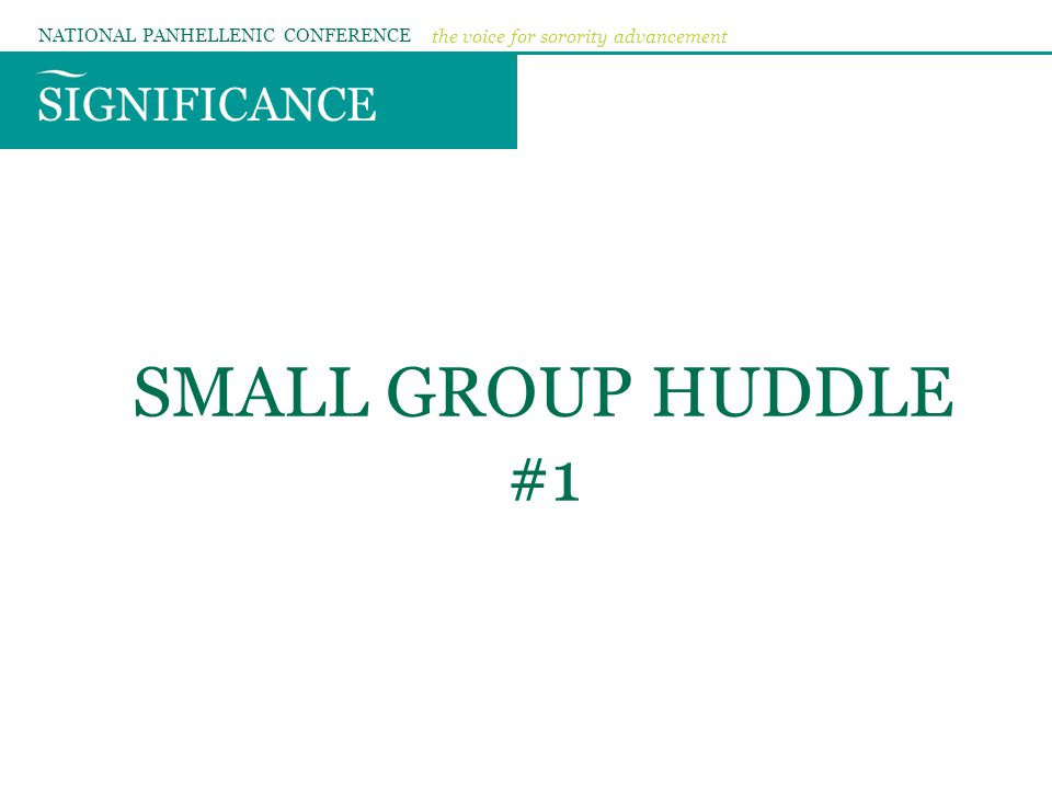 SIGNIFICANCE NATIONAL PANHELLENIC CONFERENCE the voice for sorority advancement SMALL GROUP HUDDLE #1