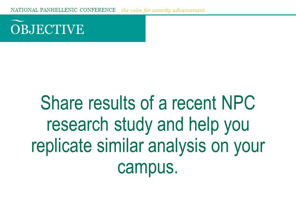 OBJECTIVE NATIONAL PANHELLENIC CONFERENCE the voice for sorority advancement Share results of a recent NPC research study and help you replicate simil