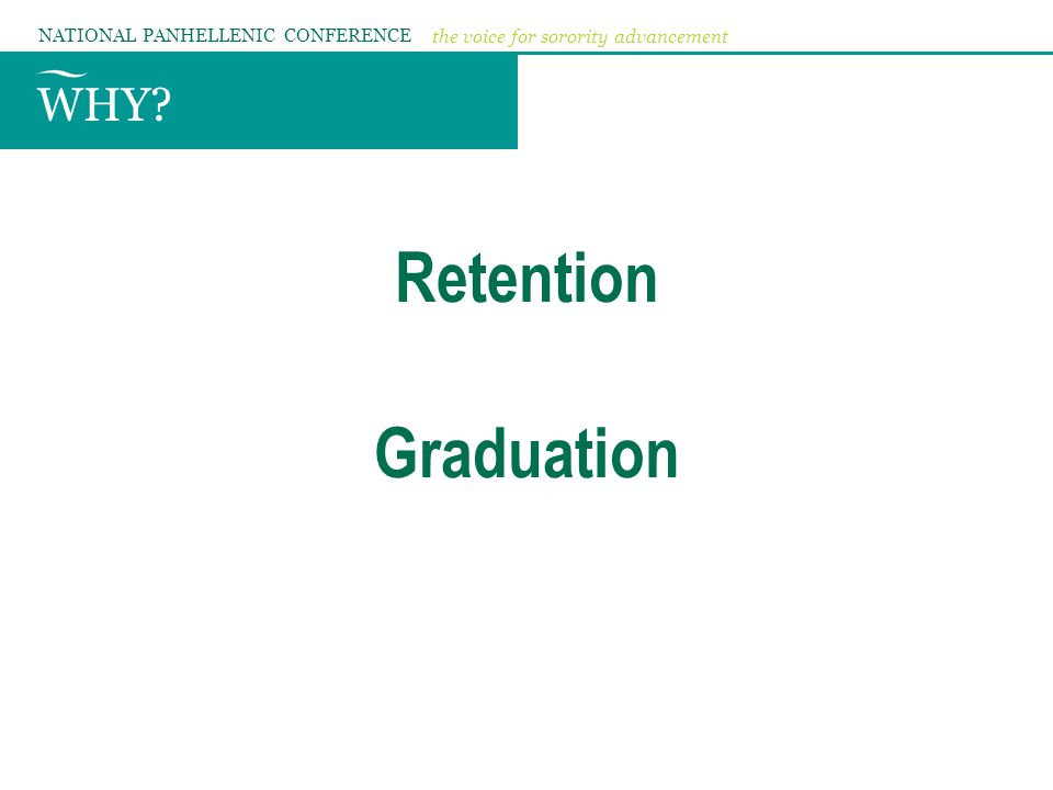 WHY? NATIONAL PANHELLENIC CONFERENCE the voice for sorority advancement Retention Graduation