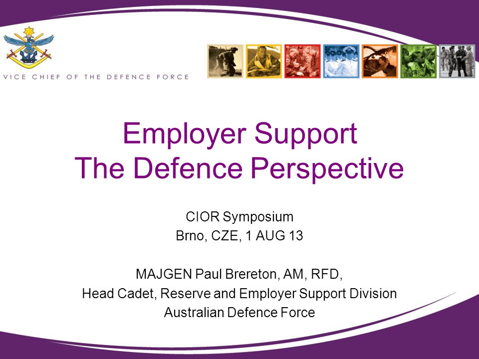 Employer Support The Defence Perspective CIOR Symposium Brno, CZE, 1 AUG 13 MAJGEN Paul Brereton, AM, RFD, Head Cadet, Reserve and Employer Support Di