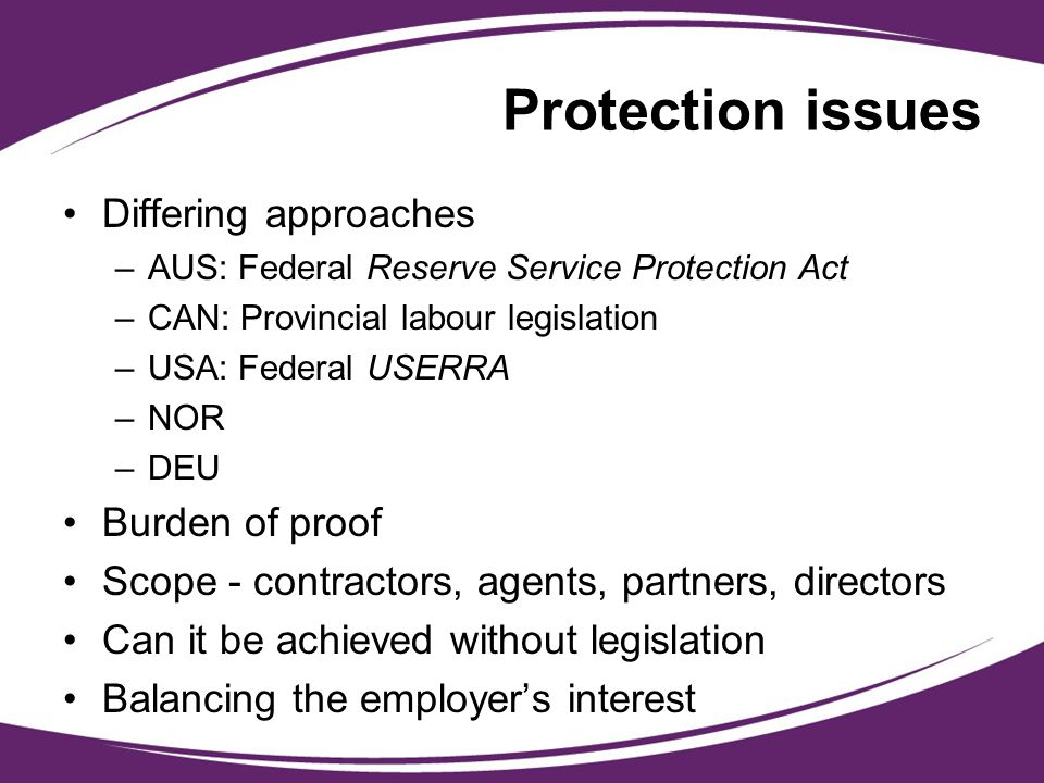 Protection issues Differing approaches –AUS: Federal Reserve Service Protection Act –CAN: Provincial labour legislation –USA: Federal USERRA –NOR –DEU