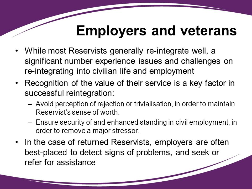 Employers and veterans While most Reservists generally re-integrate well, a significant number experience issues and challenges on re-integrating into