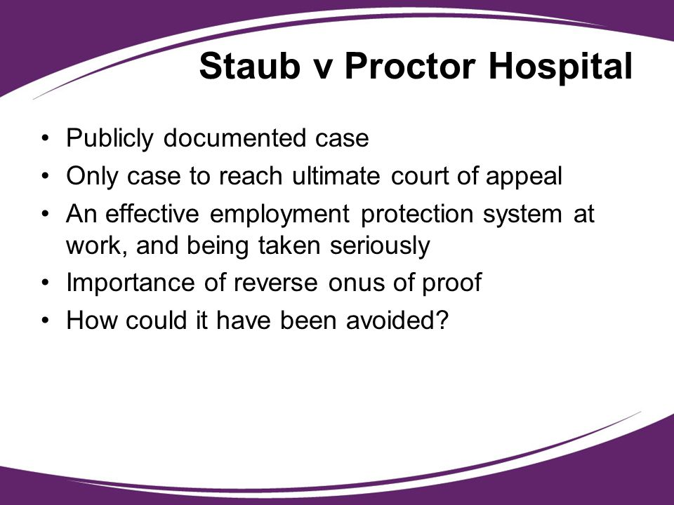 Staub v Proctor Hospital Publicly documented case Only case to reach ultimate court of appeal An effective employment protection system at work, and b