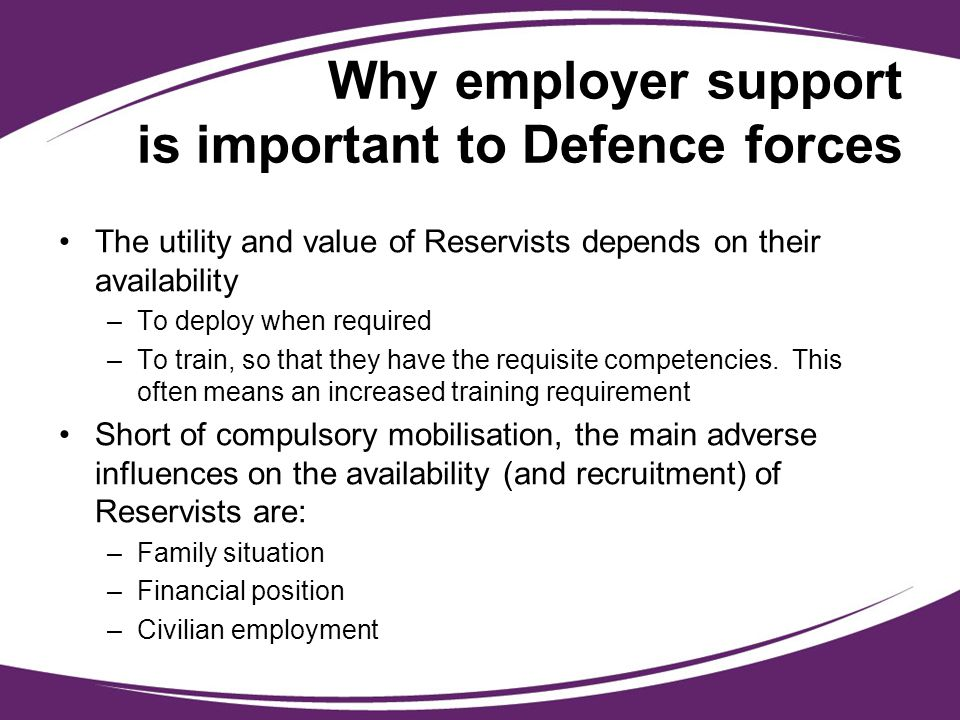 Why employer support is important to Defence forces The utility and value of Reservists depends on their availability –To deploy when required –To tra
