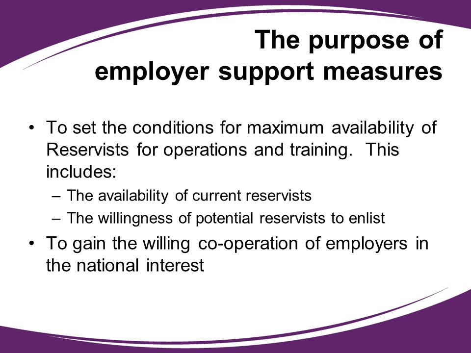 The purpose of employer support measures To set the conditions for maximum availability of Reservists for operations and training. This includes: –The
