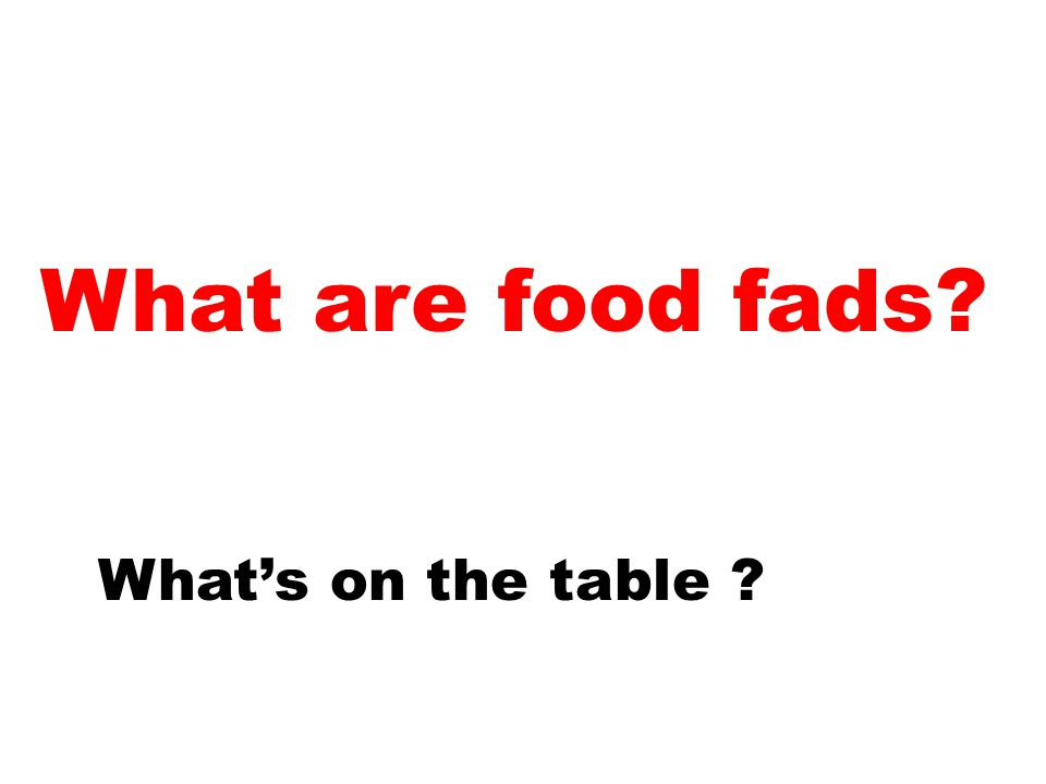What are food fads? What's on the table ?