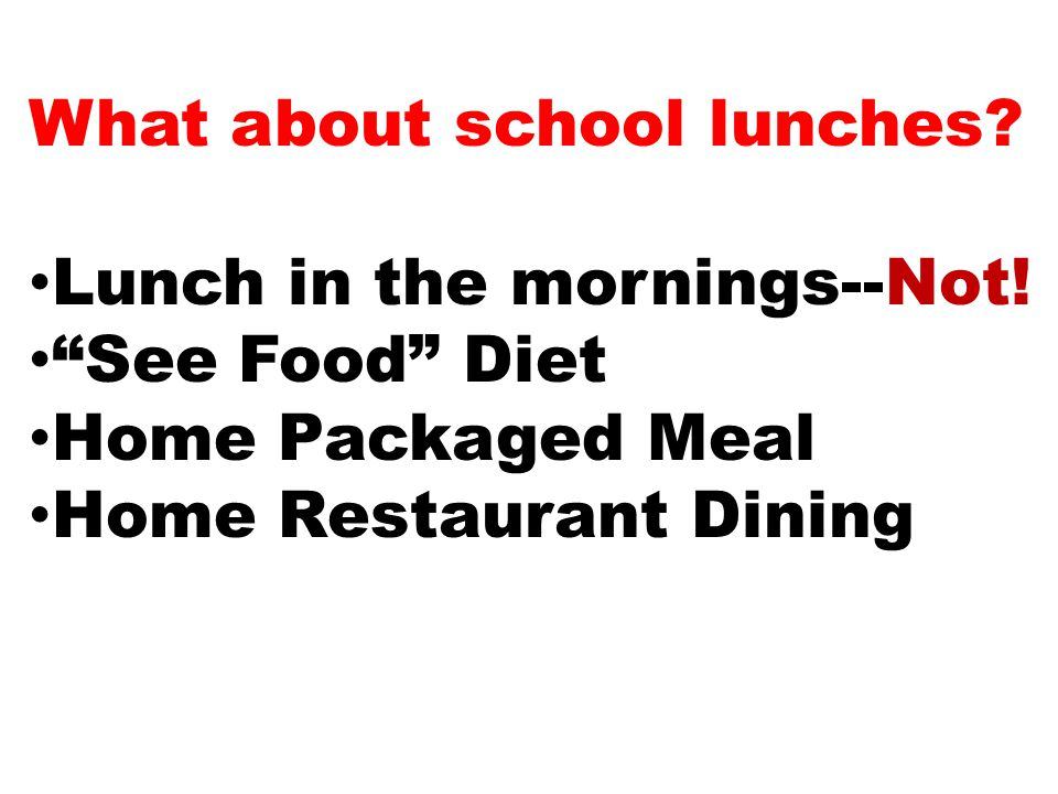 What about school lunches. Lunch in the mornings--Not.