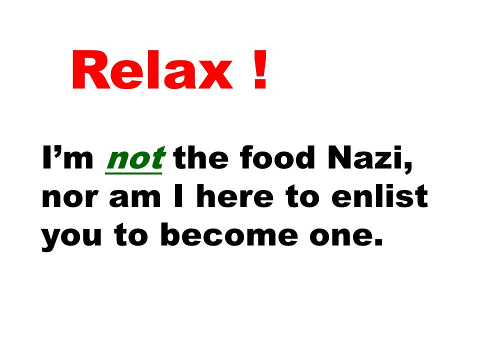 Relax ! I'm not the food Nazi, nor am I here to enlist you to become one.