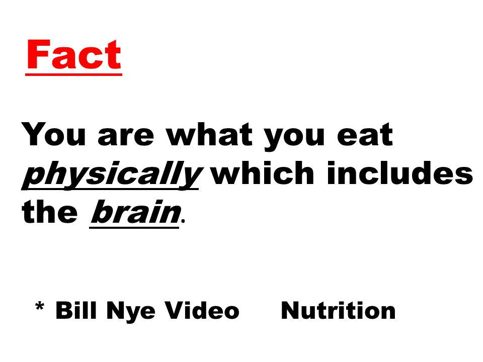 Fact You are what you eat physically which includes the brain. * Bill Nye Video Nutrition