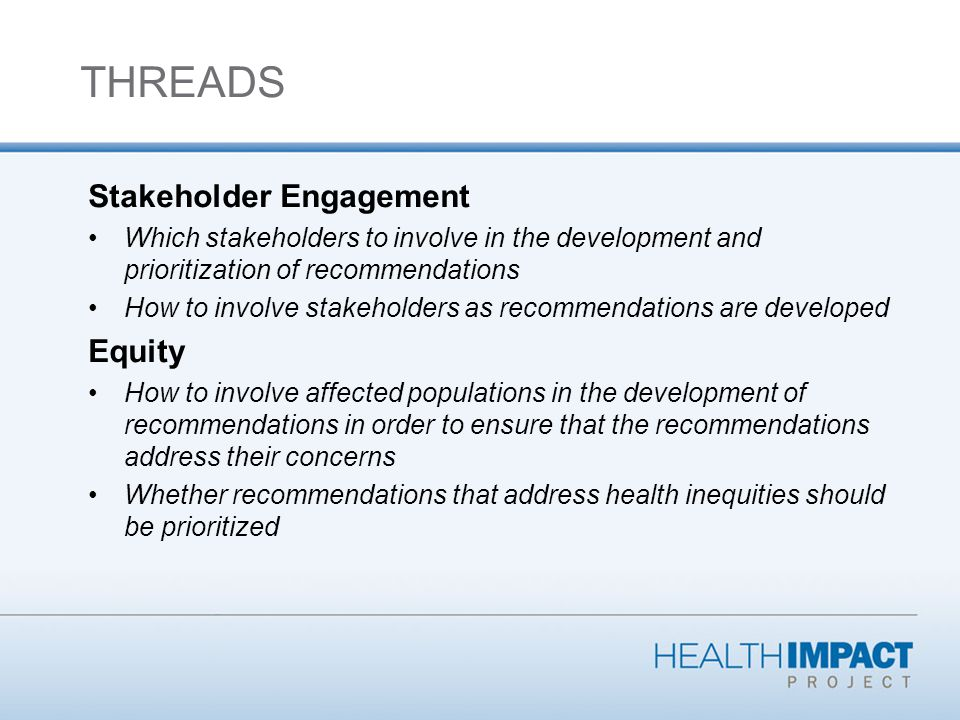 Stakeholder Engagement Which stakeholders to involve in the development and prioritization of recommendations How to involve stakeholders as recommendations are developed Equity How to involve affected populations in the development of recommendations in order to ensure that the recommendations address their concerns Whether recommendations that address health inequities should be prioritized THREADS