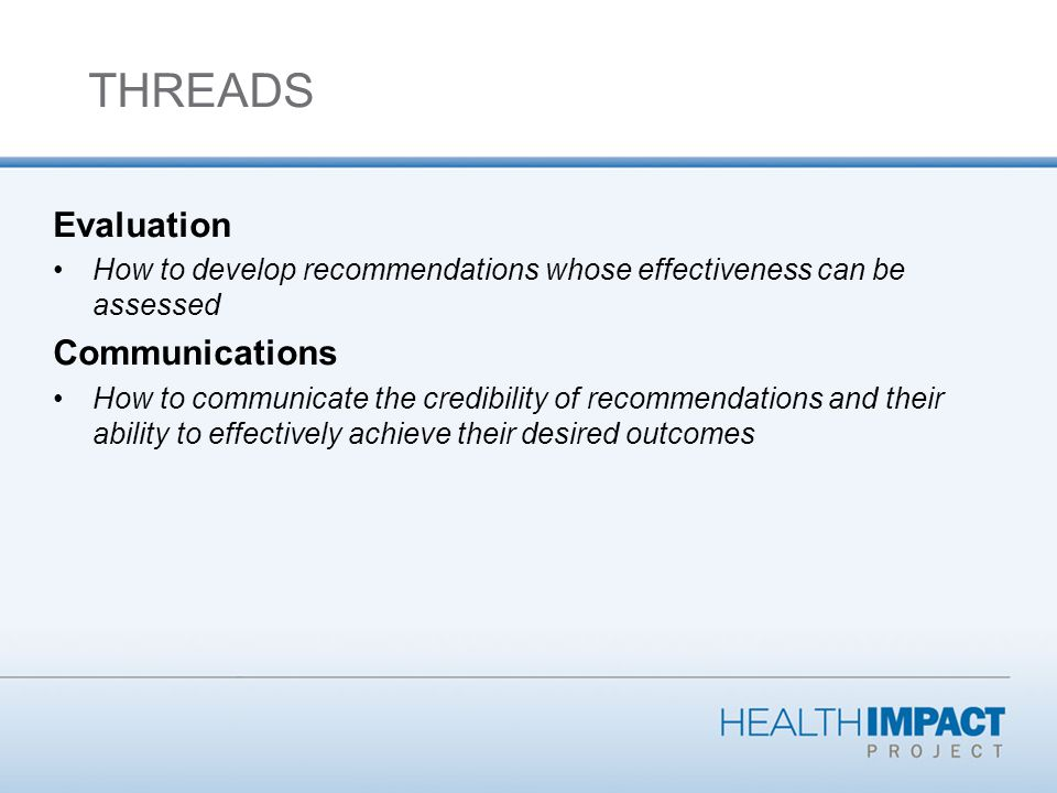 Evaluation How to develop recommendations whose effectiveness can be assessed Communications How to communicate the credibility of recommendations and their ability to effectively achieve their desired outcomes THREADS