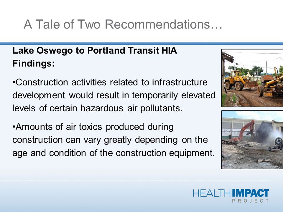 A Tale of Two Recommendations… Lake Oswego to Portland Transit HIA Findings: Construction activities related to infrastructure development would result in temporarily elevated levels of certain hazardous air pollutants.