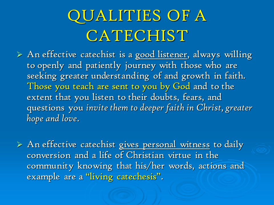 QUALITIES OF A CATECHIST  An effective catechist is shaped by personal prayer, and by frequent participation in the sacraments, particularly the Eucharist.