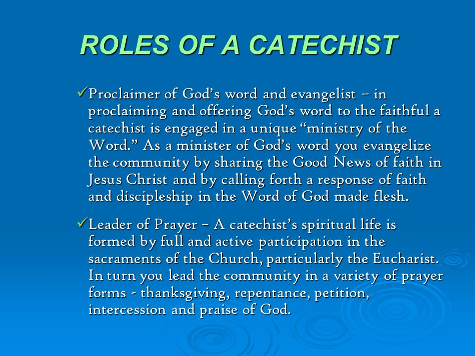 ROLES OF A CATECHIST Session 3  The Catechism of the Catholic Church and other Church documents on catechesis identify the following roles of a catechist: Teacher of faith – every catechist is involved in one way or another with handing on the full content of the faith of the Catholic Church as that faith is believed in the Creed, celebrated in the sacraments, lived out in a Christian way of life, and deepened through prayer.
