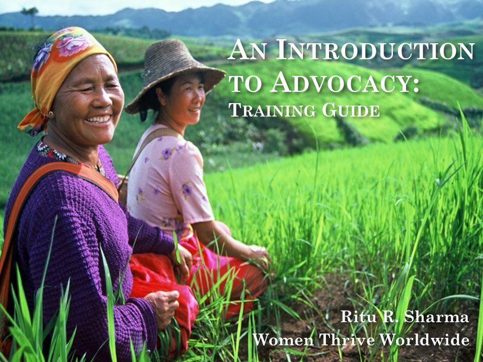 A N I NTRODUCTION TO A DVOCACY : T RAINING G UIDE Ritu R. Sharma Women Thrive Worldwide Ritu R. Sharma Women Thrive Worldwide