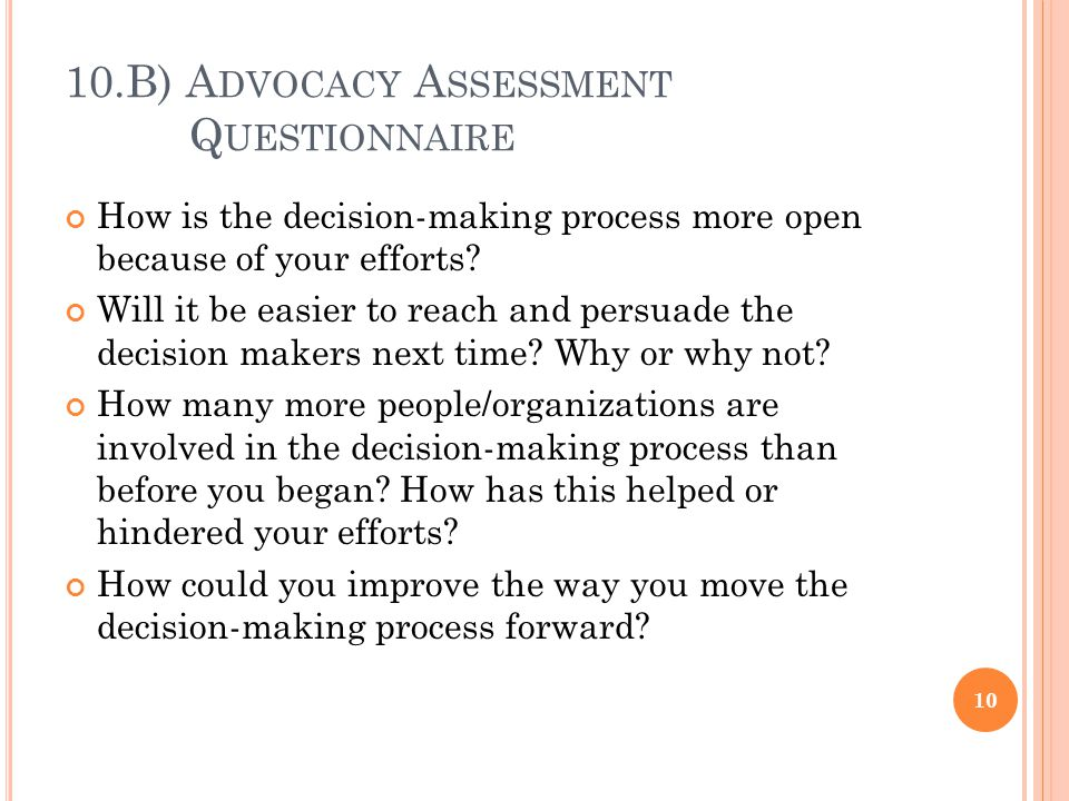 10.B) A DVOCACY A SSESSMENT Q UESTIONNAIRE How is the decision-making process more open because of your efforts.